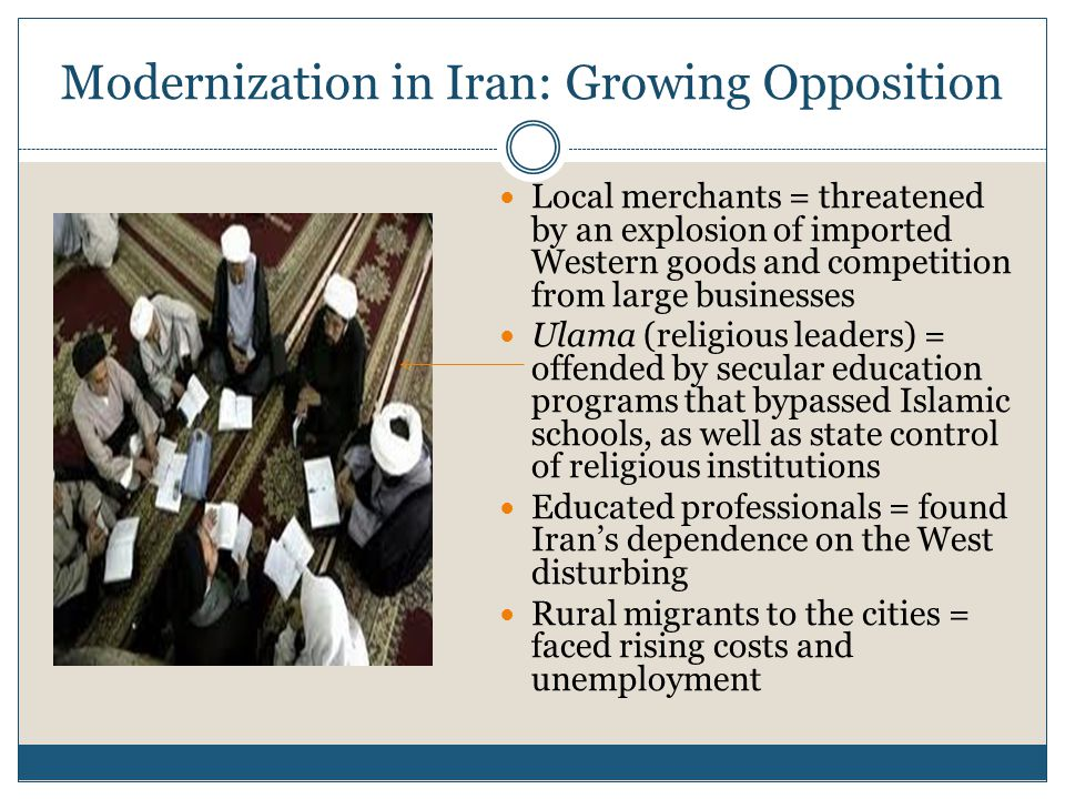 Modernization in Iran: Growing Opposition Local merchants = threatened by an explosion of imported Western goods and competition from large businesses Ulama (religious leaders) = offended by secular education programs that bypassed Islamic schools, as well as state control of religious institutions Educated professionals = found Iran's dependence on the West disturbing Rural migrants to the cities = faced rising costs and unemployment
