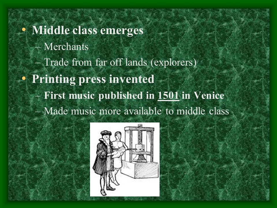 Middle class emerges –Merchants –Trade from far off lands (explorers) Printing press invented –First music published in 1501 in Venice –Made music more available to middle class