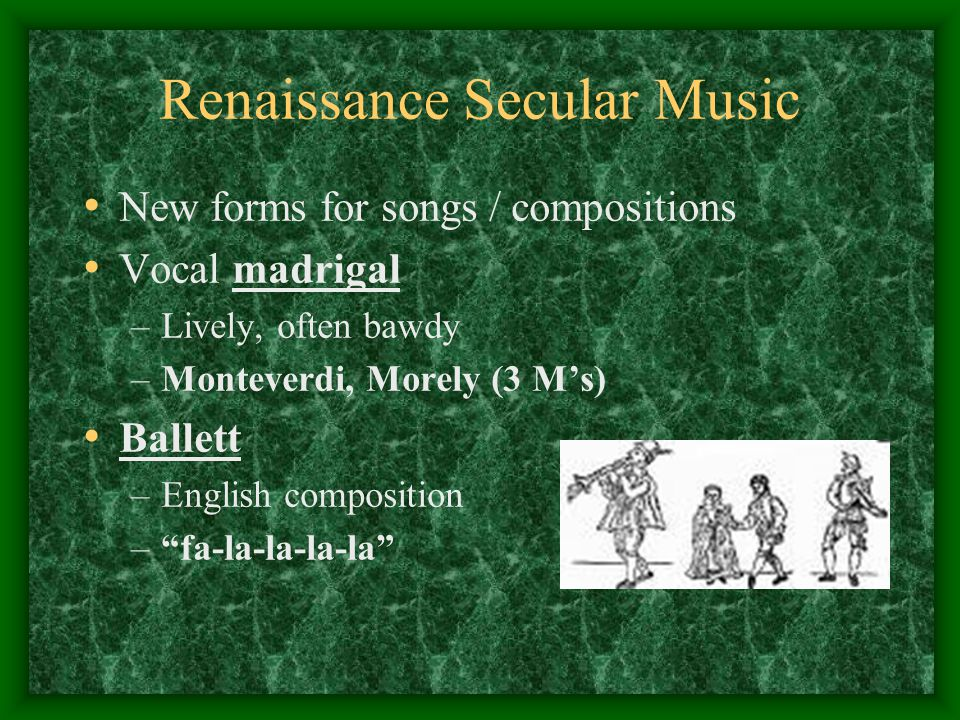 Renaissance Secular Music New forms for songs / compositions Vocal madrigal –Lively, often bawdy –Monteverdi, Morely (3 M's) Ballett –English composition – fa-la-la-la-la
