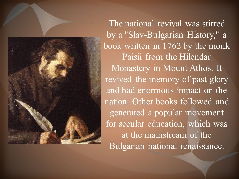 The national revival was stirred by a Slav-Bulgarian History, a book written in 1762 by the monk Paisii from the Hilendar Monastery in Mount Athos.