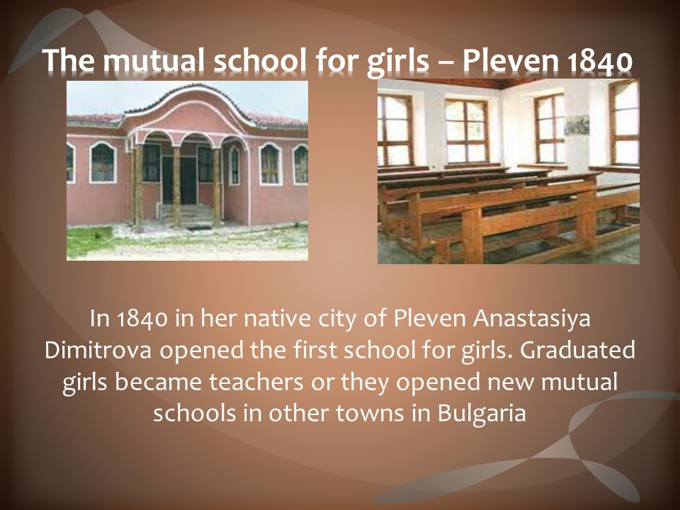 In 1840 in her native city of Pleven Anastasiya Dimitrova opened the first school for girls.