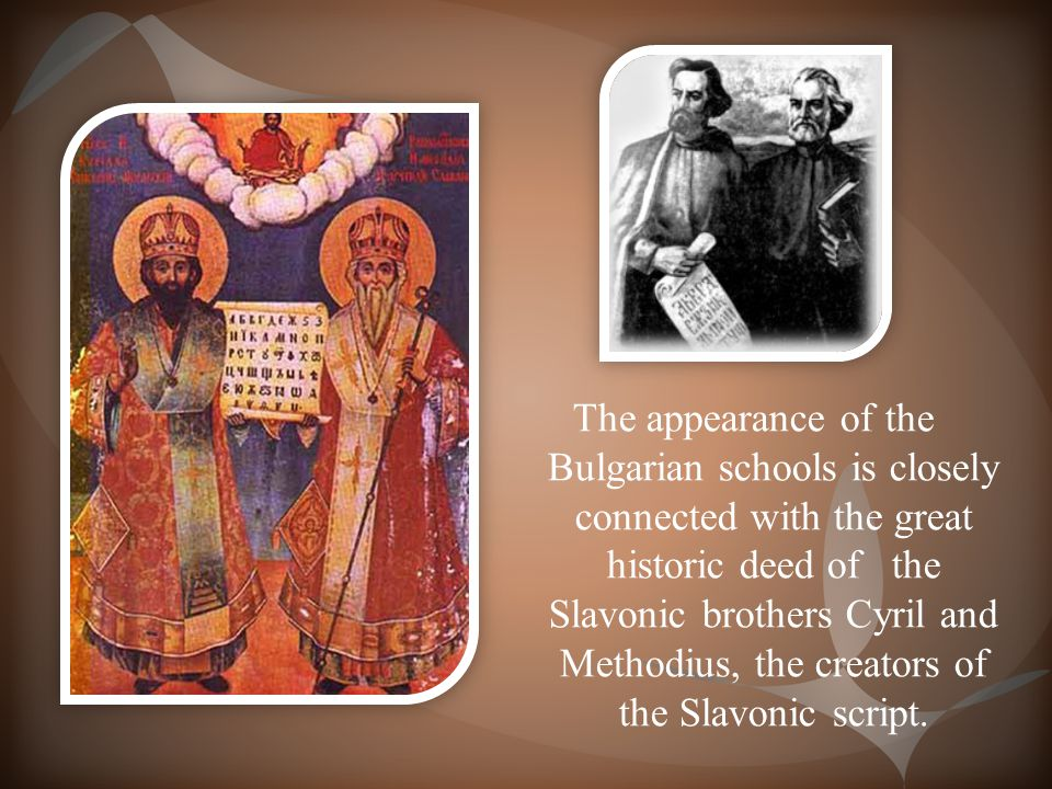 The appearance of the Bulgarian schools is closely connected with the great historic deed of the Slavonic brothers Cyril and Methodius, the creators of the Slavonic script.