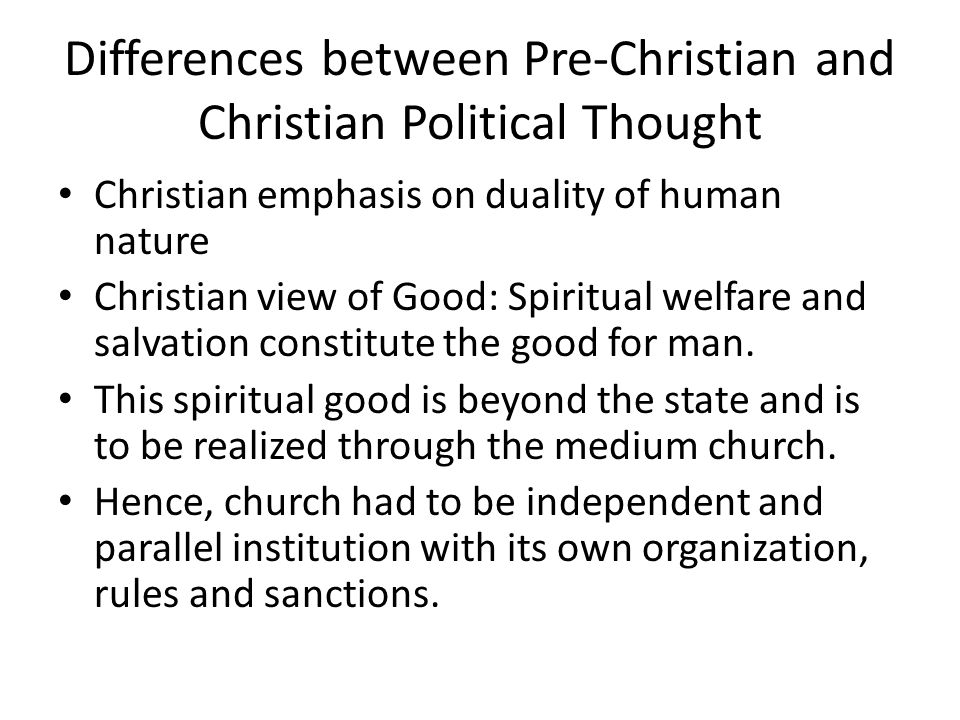 Differences between Pre-Christian and Christian Political Thought Christian emphasis on duality of human nature Christian view of Good: Spiritual welfare and salvation constitute the good for man.