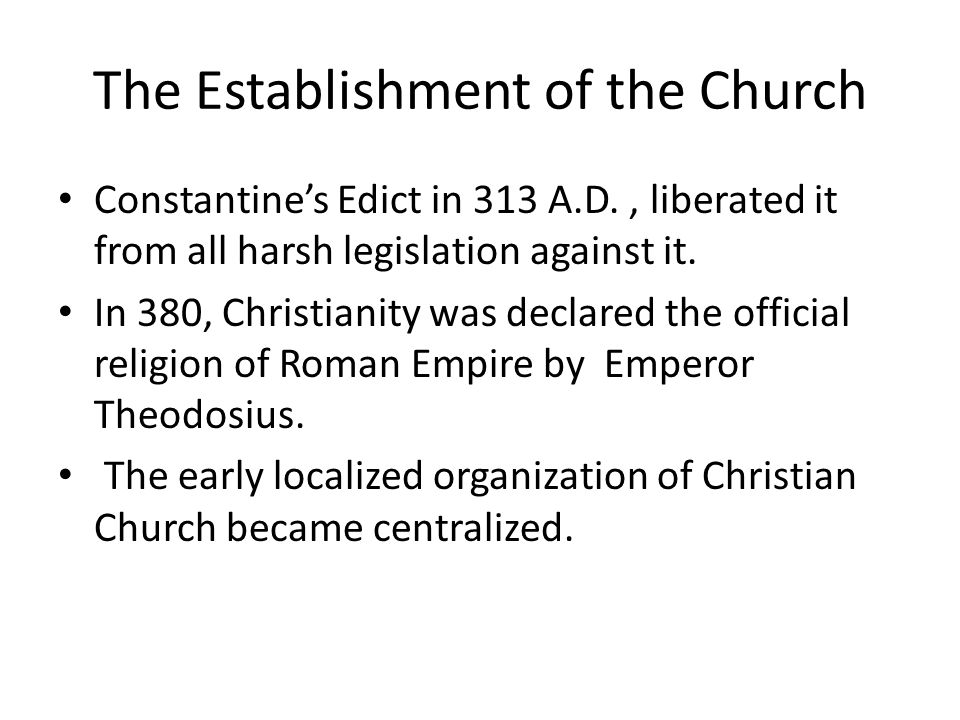 The Establishment of the Church Constantine's Edict in 313 A.D., liberated it from all harsh legislation against it.
