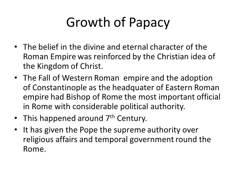 Growth of Papacy The belief in the divine and eternal character of the Roman Empire was reinforced by the Christian idea of the Kingdom of Christ.