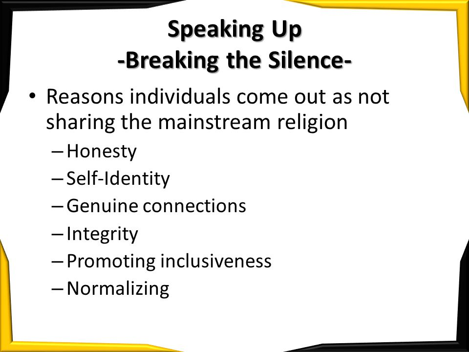 Speaking Up -Breaking the Silence- Reasons individuals come out as not sharing the mainstream religion – Honesty – Self-Identity – Genuine connections – Integrity – Promoting inclusiveness – Normalizing