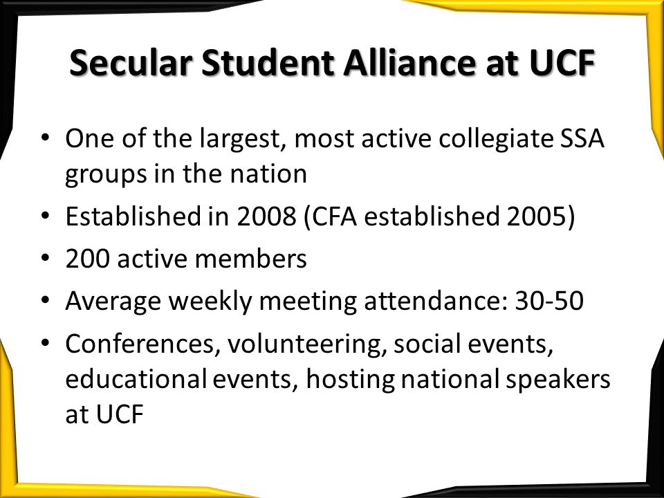 Secular Student Alliance at UCF One of the largest, most active collegiate SSA groups in the nation Established in 2008 (CFA established 2005) 200 active members Average weekly meeting attendance: 30-50 Conferences, volunteering, social events, educational events, hosting national speakers at UCF