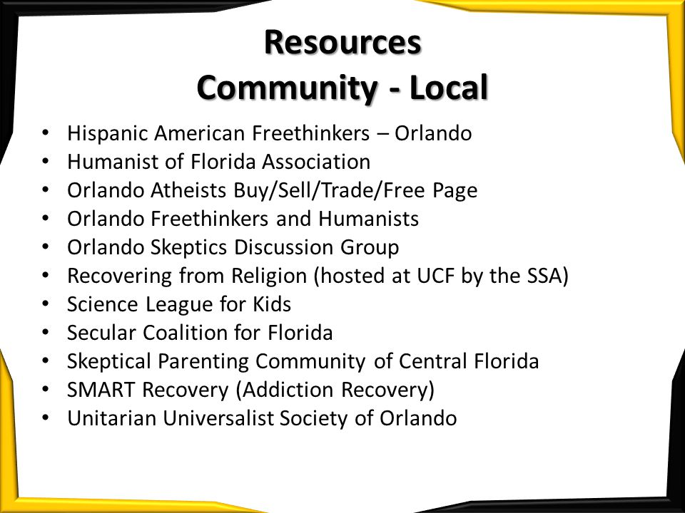 Resources Community - Local Hispanic American Freethinkers – Orlando Humanist of Florida Association Orlando Atheists Buy/Sell/Trade/Free Page Orlando Freethinkers and Humanists Orlando Skeptics Discussion Group Recovering from Religion (hosted at UCF by the SSA) Science League for Kids Secular Coalition for Florida Skeptical Parenting Community of Central Florida SMART Recovery (Addiction Recovery) Unitarian Universalist Society of Orlando