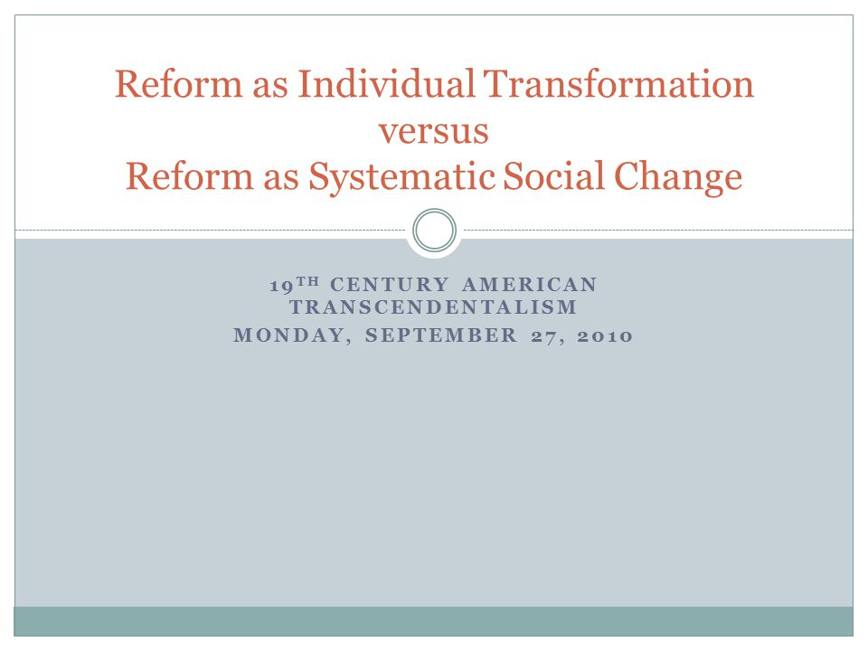 19 TH CENTURY AMERICAN TRANSCENDENTALISM MONDAY, SEPTEMBER 27, 2010 Reform as Individual Transformation versus Reform as Systematic Social Change