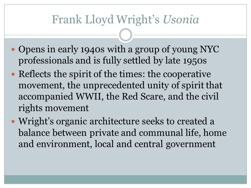 Frank Lloyd Wright's Usonia Opens in early 1940s with a group of young NYC professionals and is fully settled by late 1950s Reflects the spirit of the