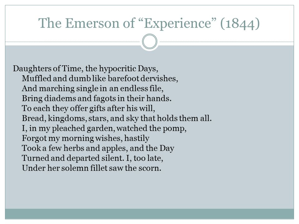 The Emerson of Experience (1844) Daughters of Time, the hypocritic Days, Muffled and dumb like barefoot dervishes, And marching single in an endless file, Bring diadems and fagots in their hands.