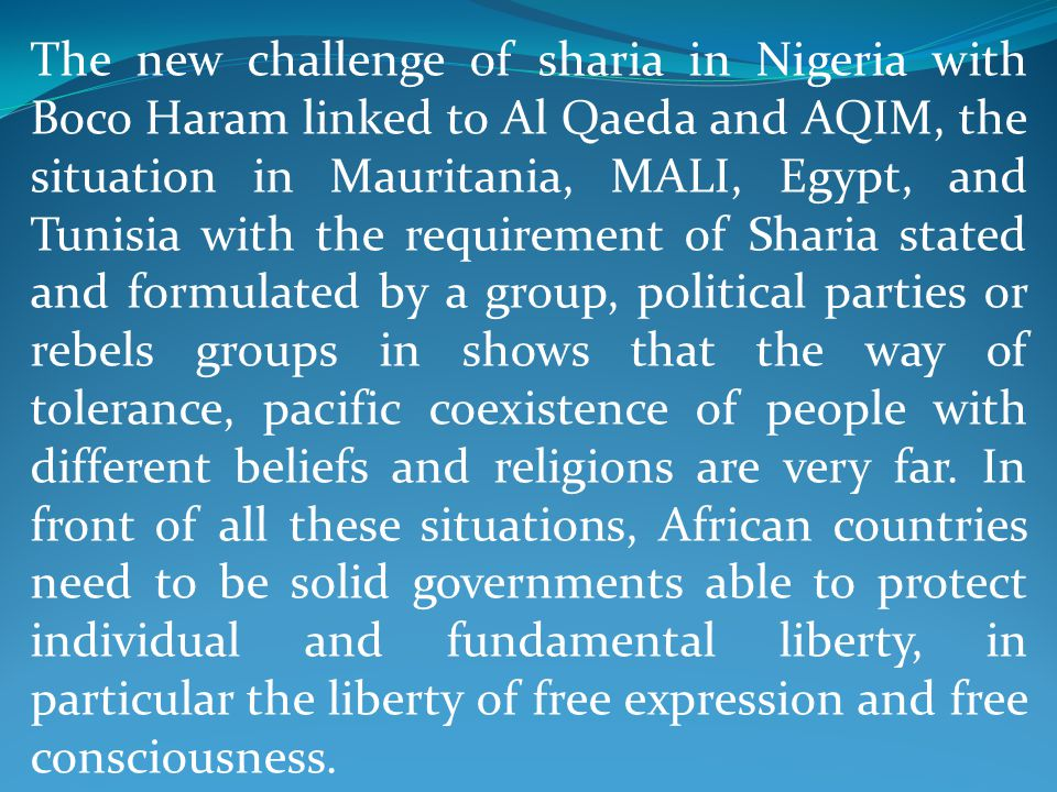 The new challenge of sharia in Nigeria with Boco Haram linked to Al Qaeda and AQIM, the situation in Mauritania, MALI, Egypt, and Tunisia with the requirement of Sharia stated and formulated by a group, political parties or rebels groups in shows that the way of tolerance, pacific coexistence of people with different beliefs and religions are very far.