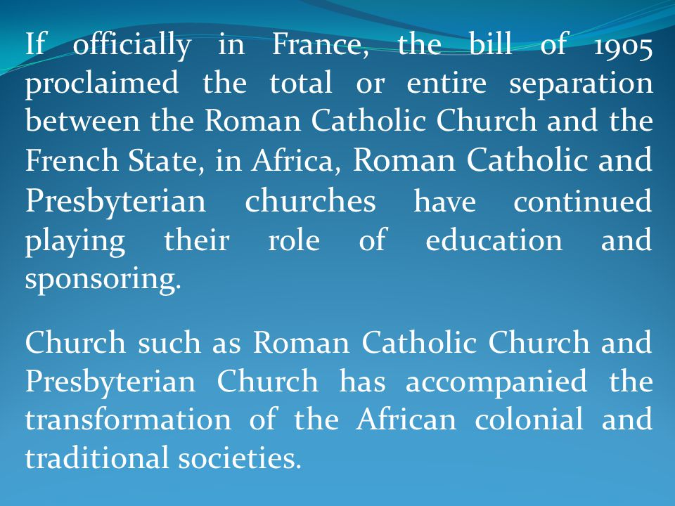 If officially in France, the bill of 1905 proclaimed the total or entire separation between the Roman Catholic Church and the French State, in Africa, Roman Catholic and Presbyterian churches have continued playing their role of education and sponsoring.