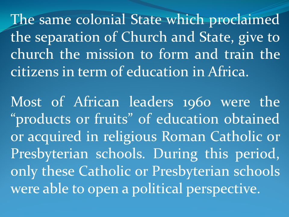 The same colonial State which proclaimed the separation of Church and State, give to church the mission to form and train the citizens in term of education in Africa.