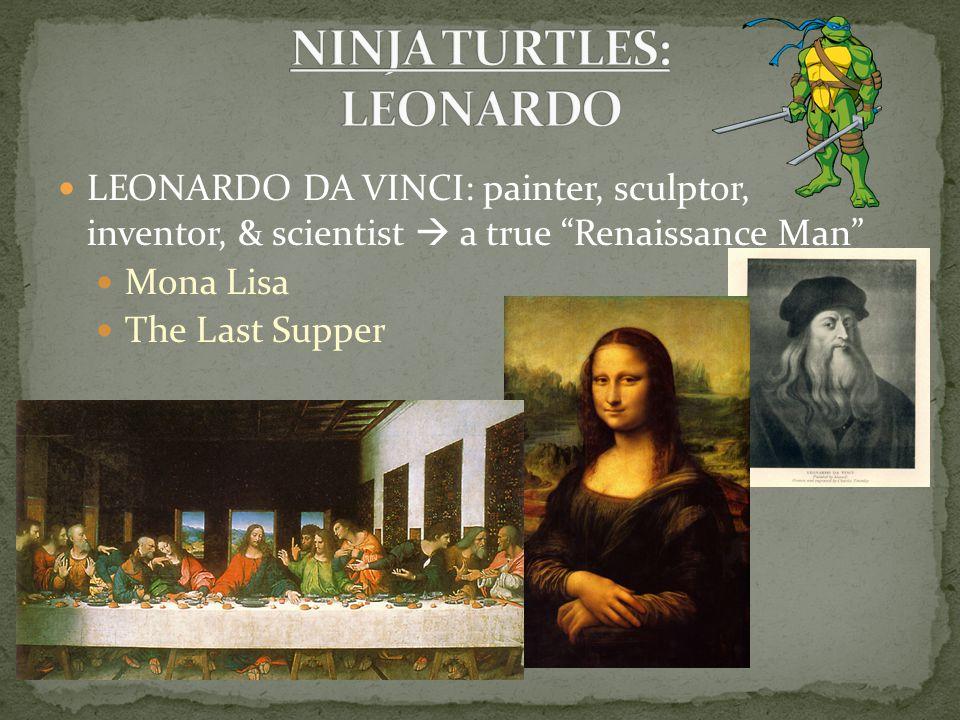LEONARDO DA VINCI: painter, sculptor, inventor, & scientist  a true Renaissance Man Mona Lisa The Last Supper