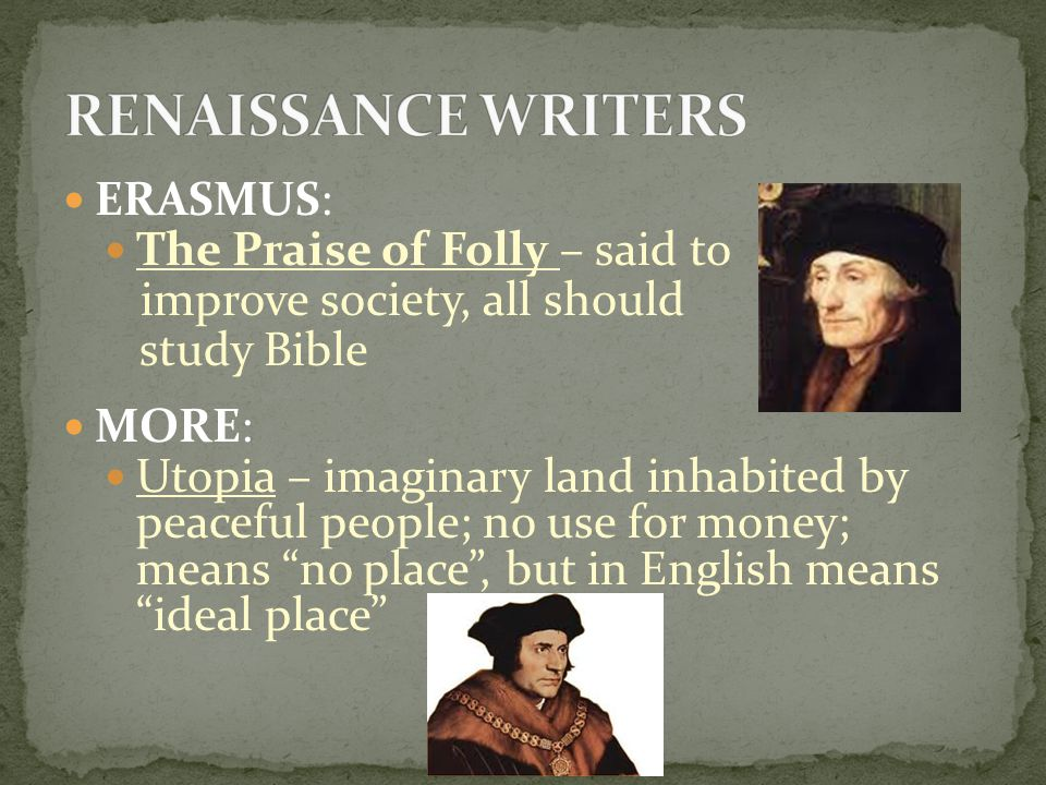 ERASMUS: The Praise of Folly – said to improve society, all should study Bible MORE: Utopia – imaginary land inhabited by peaceful people; no use for money; means no place , but in English means ideal place