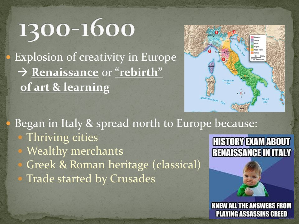 Explosion of creativity in Europe  Renaissance or rebirth of art & learning Began in Italy & spread north to Europe because: Thriving cities Wealthy merchants Greek & Roman heritage (classical) Trade started by Crusades