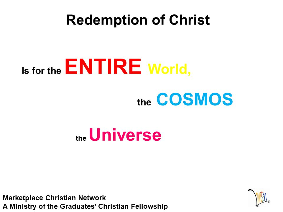 Redemption of Christ Marketplace Christian Network A Ministry of the Graduates' Christian Fellowship Is for the ENTIRE World, the COSMOS the Universe