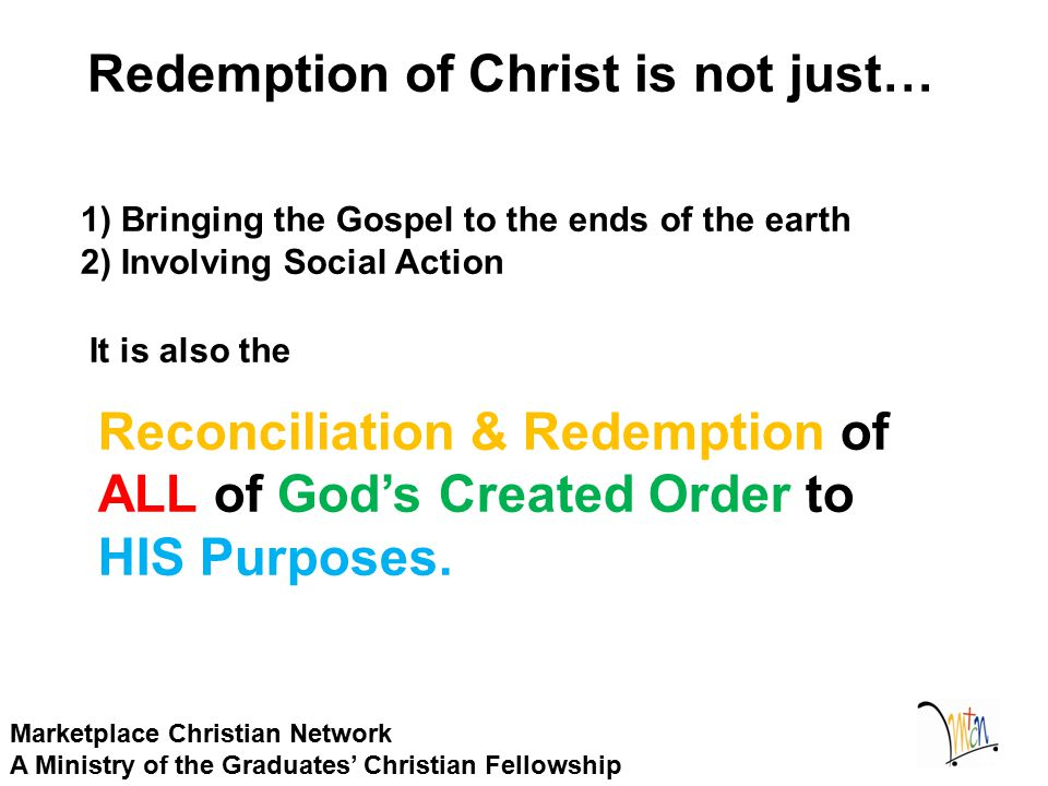 Redemption of Christ is not just… Marketplace Christian Network A Ministry of the Graduates' Christian Fellowship 1) Bringing the Gospel to the ends of the earth 2) Involving Social Action It is also the Reconciliation & Redemption of ALL of God's Created Order to HIS Purposes.