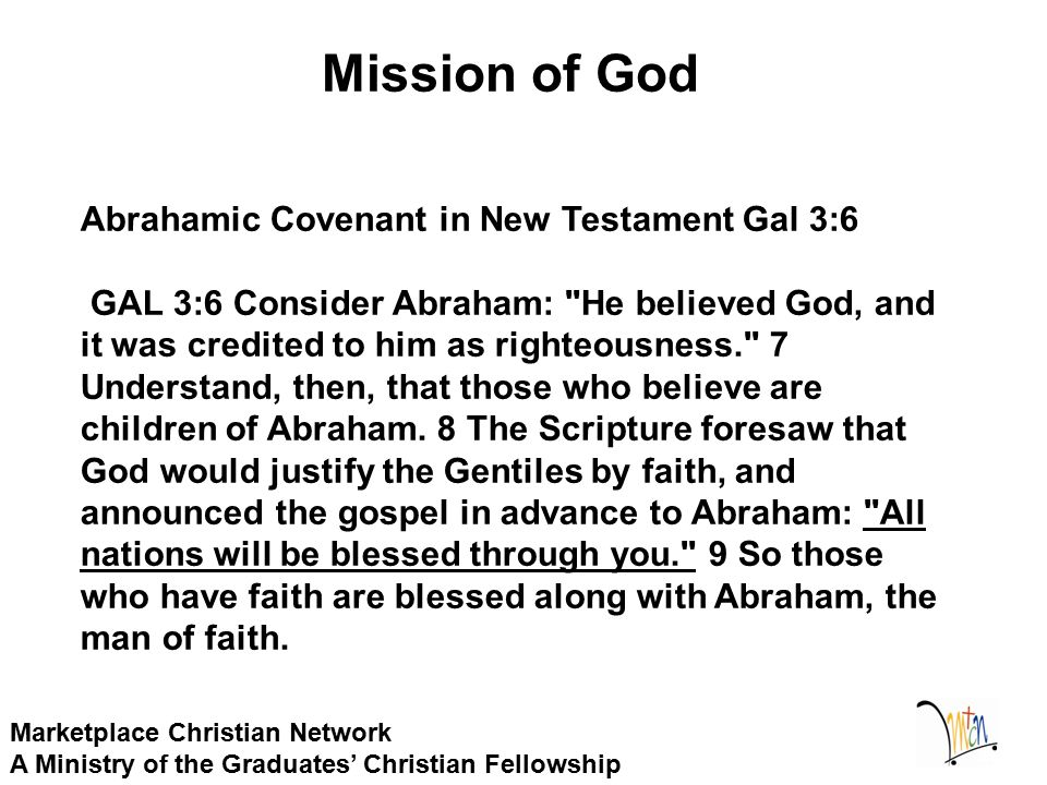Mission of God Marketplace Christian Network A Ministry of the Graduates' Christian Fellowship Abrahamic Covenant in New Testament Gal 3:6 GAL 3:6 Consider Abraham: He believed God, and it was credited to him as righteousness. 7 Understand, then, that those who believe are children of Abraham.