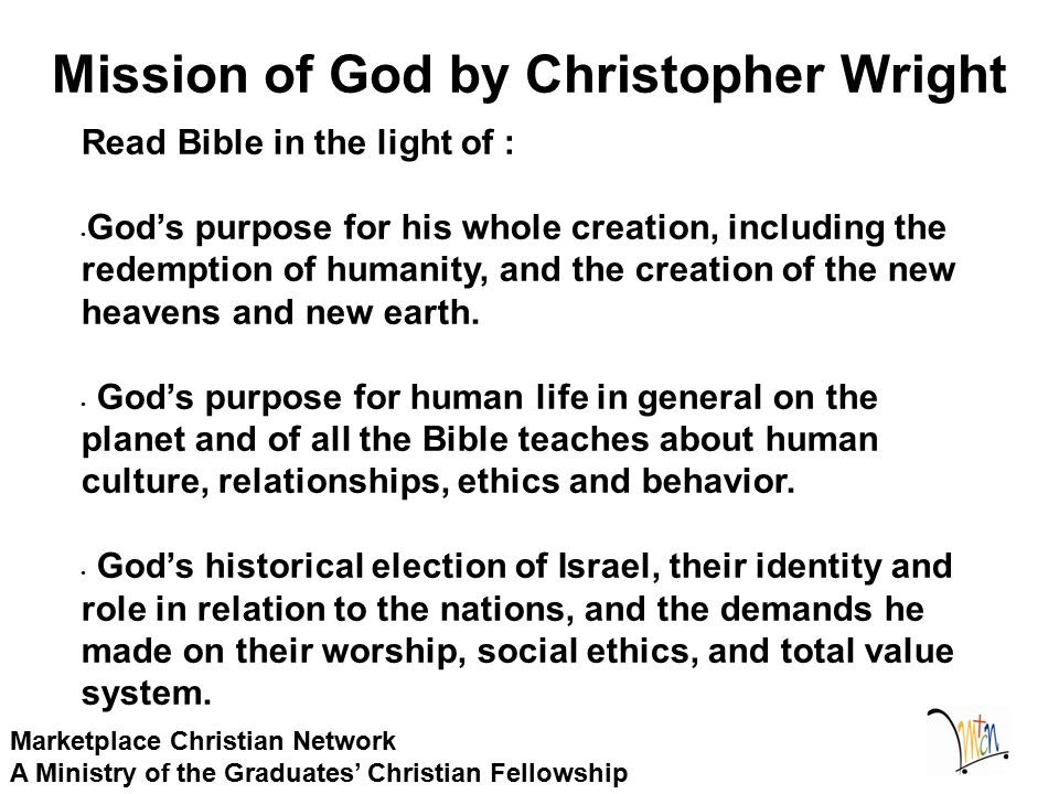 Mission of God by Christopher Wright Marketplace Christian Network A Ministry of the Graduates' Christian Fellowship Read Bible in the light of : God's purpose for his whole creation, including the redemption of humanity, and the creation of the new heavens and new earth.