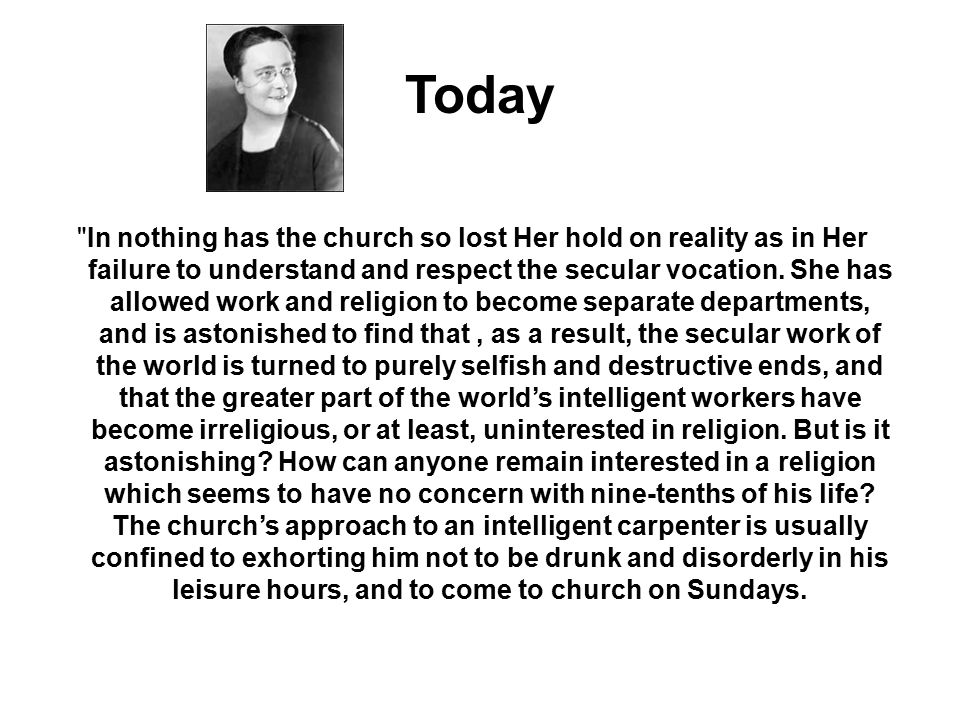 In nothing has the church so lost Her hold on reality as in Her failure to understand and respect the secular vocation.