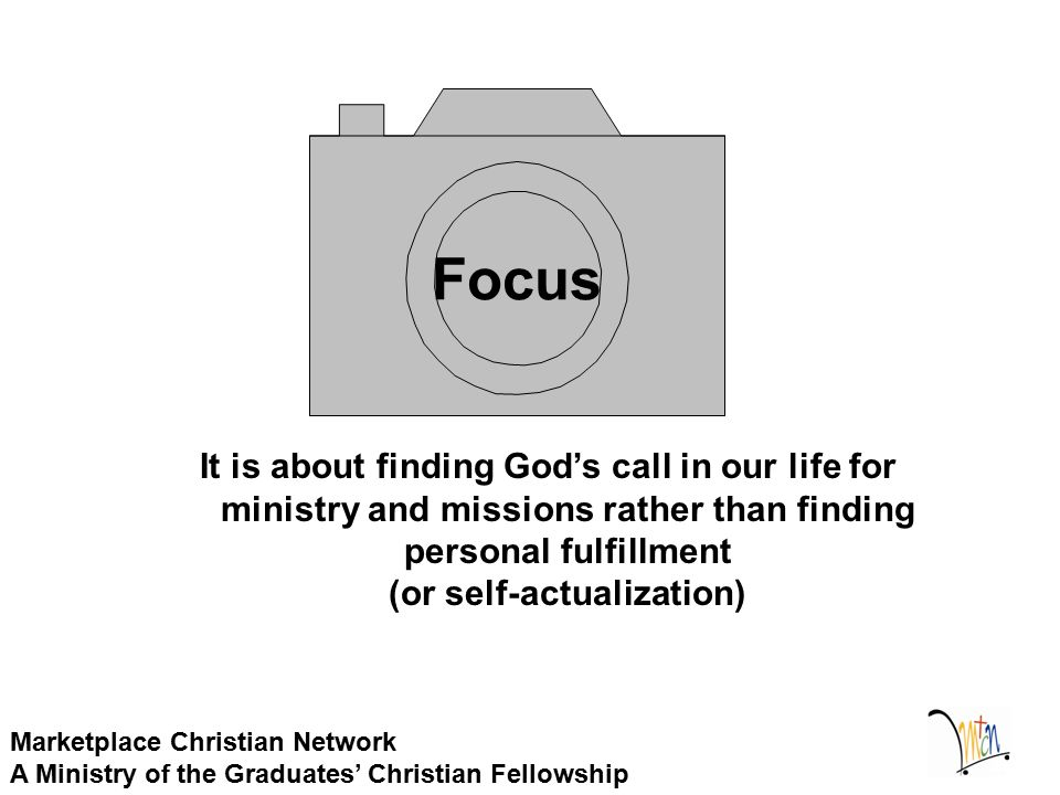 Marketplace Christian Network A Ministry of the Graduates' Christian Fellowship Focus It is about finding God's call in our life for ministry and missions rather than finding personal fulfillment (or self-actualization)