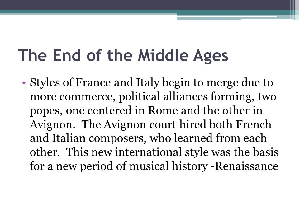 The End of the Middle Ages Styles of France and Italy begin to merge due to more commerce, political alliances forming, two popes, one centered in Rome and the other in Avignon.