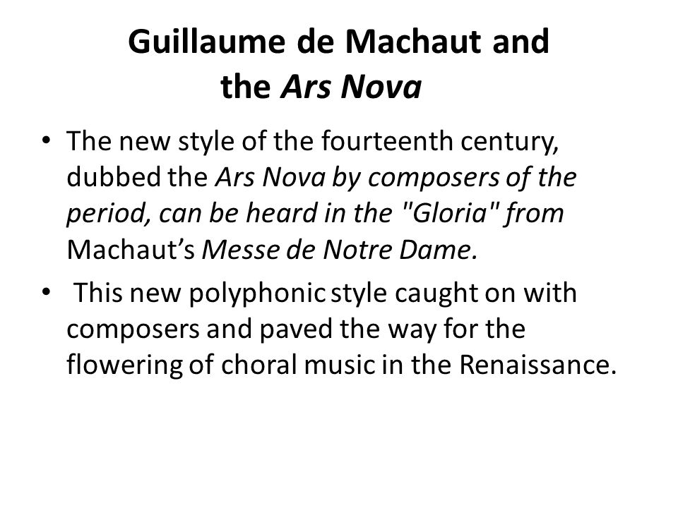 Guillaume de Machaut and the Ars Nova The new style of the fourteenth century, dubbed the Ars Nova by composers of the period, can be heard in the Gloria from Machaut's Messe de Notre Dame.