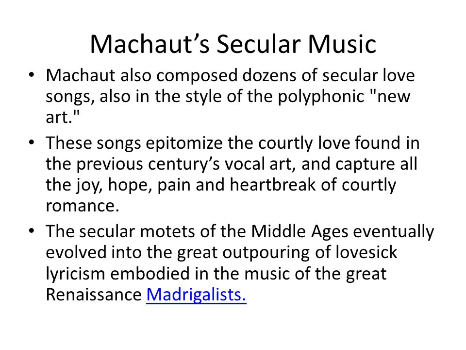 Machaut's Secular Music Machaut also composed dozens of secular love songs, also in the style of the polyphonic new art. These songs epitomize the courtly love found in the previous century's vocal art, and capture all the joy, hope, pain and heartbreak of courtly romance.