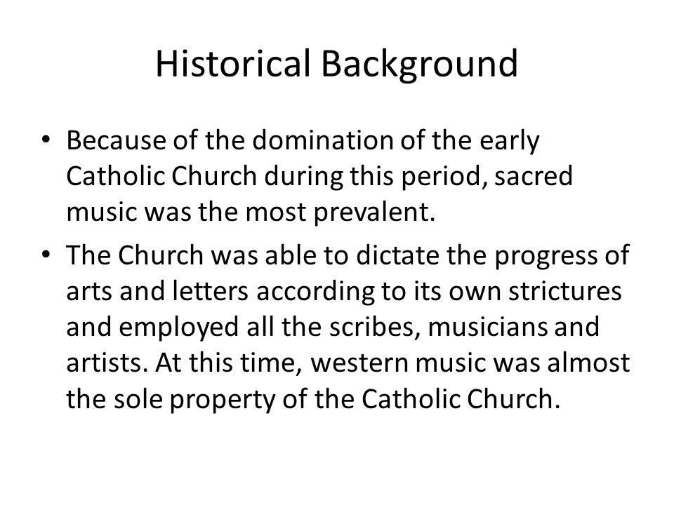 Historical Background Because of the domination of the early Catholic Church during this period, sacred music was the most prevalent. The Church was a
