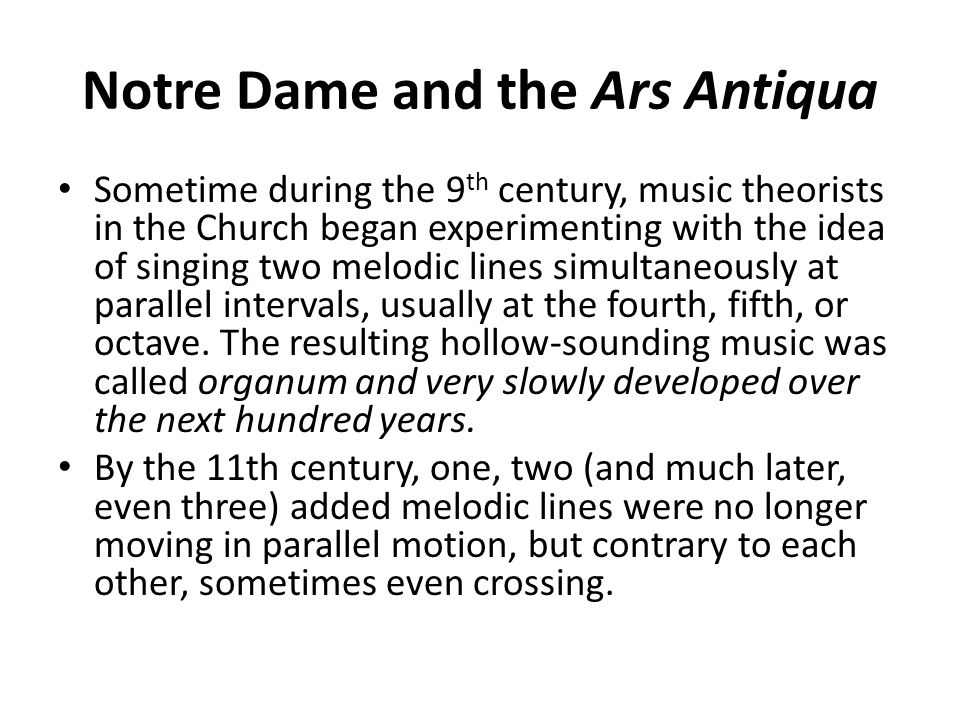 Notre Dame and the Ars Antiqua Sometime during the 9 th century, music theorists in the Church began experimenting with the idea of singing two melodi