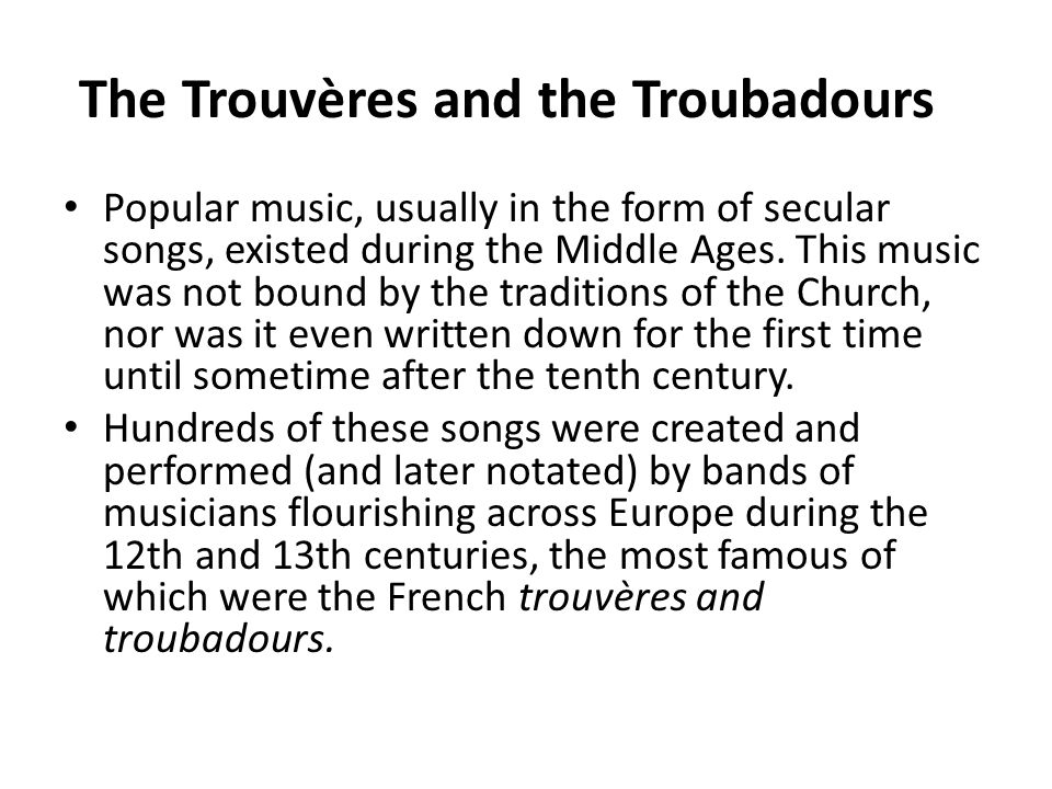 The Trouvères and the Troubadours Popular music, usually in the form of secular songs, existed during the Middle Ages. This music was not bound by the