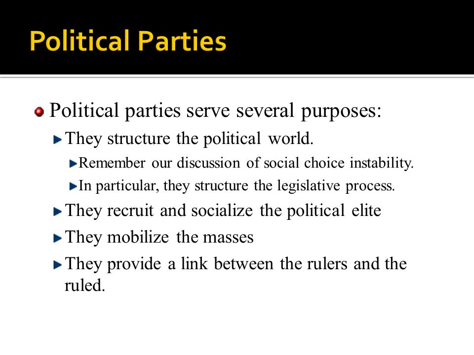 Political parties serve several purposes: They structure the political world. Remember our discussion of social choice instability. In particular, the