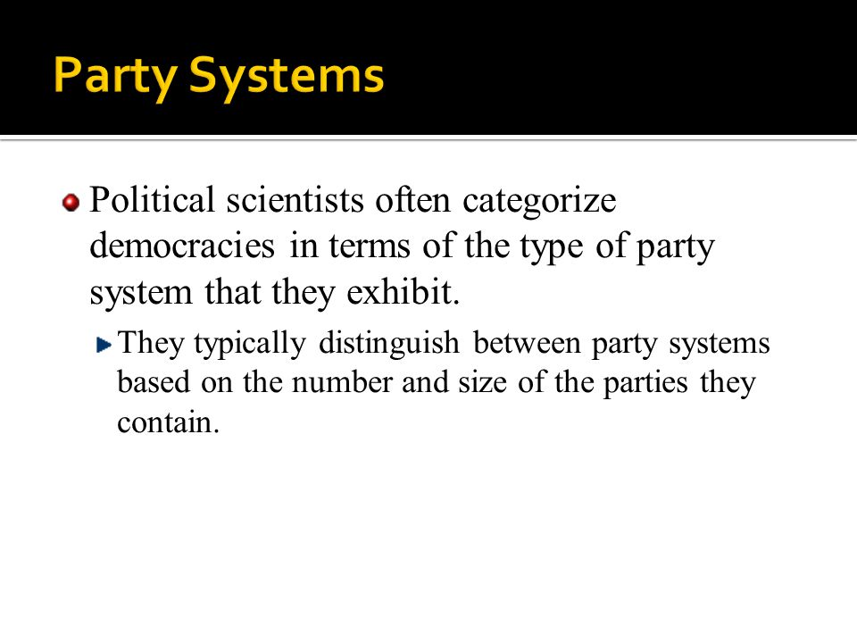 Political scientists often categorize democracies in terms of the type of party system that they exhibit. They typically distinguish between party sys