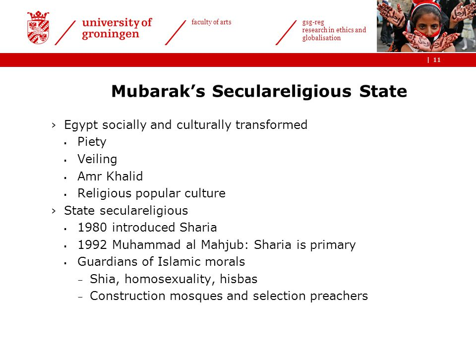 | faculty of arts gsg-reg research in ethics and globalisation Mubarak's Seculareligious State ›Egypt socially and culturally transformed  Piety  Veiling  Amr Khalid  Religious popular culture ›State seculareligious  1980 introduced Sharia  1992 Muhammad al Mahjub: Sharia is primary  Guardians of Islamic morals - Shia, homosexuality, hisbas - Construction mosques and selection preachers 11