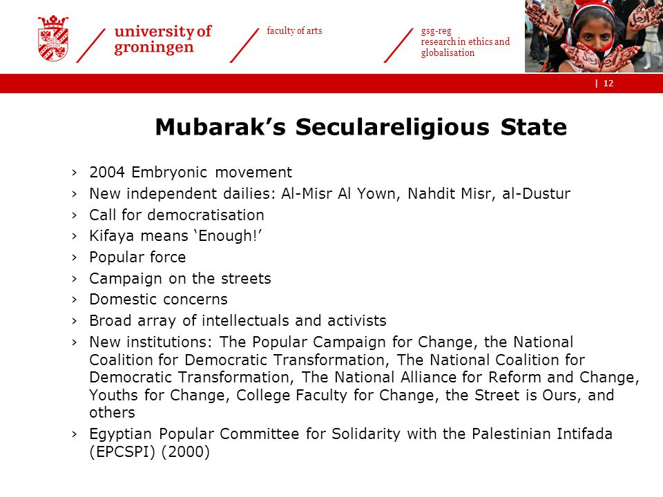 | faculty of arts gsg-reg research in ethics and globalisation Mubarak's Seculareligious State ›2004 Embryonic movement ›New independent dailies: Al-Misr Al Yown, Nahdit Misr, al-Dustur ›Call for democratisation ›Kifaya means 'Enough!' ›Popular force ›Campaign on the streets ›Domestic concerns ›Broad array of intellectuals and activists ›New institutions: The Popular Campaign for Change, the National Coalition for Democratic Transformation, The National Coalition for Democratic Transformation, The National Alliance for Reform and Change, Youths for Change, College Faculty for Change, the Street is Ours, and others ›Egyptian Popular Committee for Solidarity with the Palestinian Intifada (EPCSPI) (2000) 12