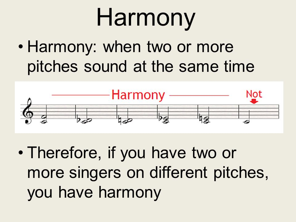 Harmony Harmony: when two or more pitches sound at the same time Therefore, if you have two or more singers on different pitches, you have harmony