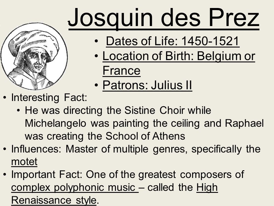 Josquin des Prez Dates of Life: 1450-1521 Location of Birth: Belgium or France Patrons: Julius II Interesting Fact: He was directing the Sistine Choir