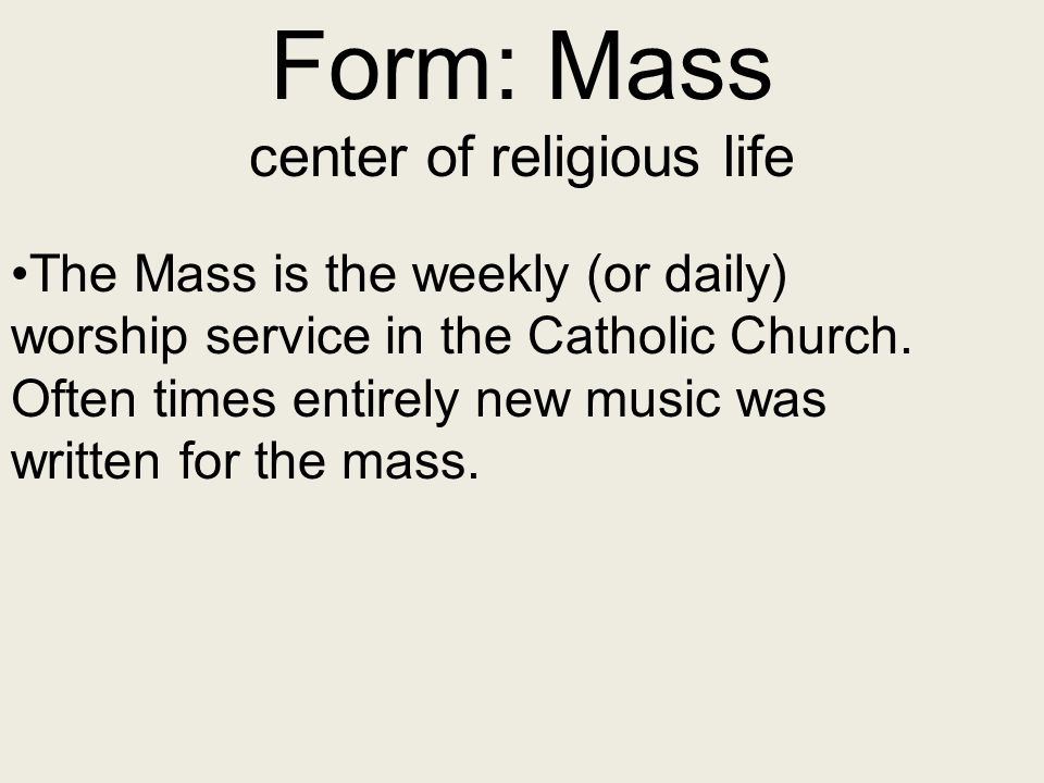Form: Mass center of religious life The Mass is the weekly (or daily) worship service in the Catholic Church. Often times entirely new music was writt
