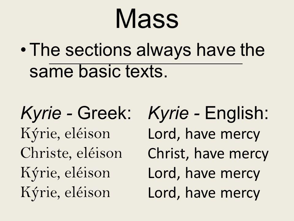 Mass The sections always have the same basic texts. Kyrie - Greek: Kýrie, eléison Christe, eléison Kýrie, eléison Kyrie - English: Lord, have mercy Ch