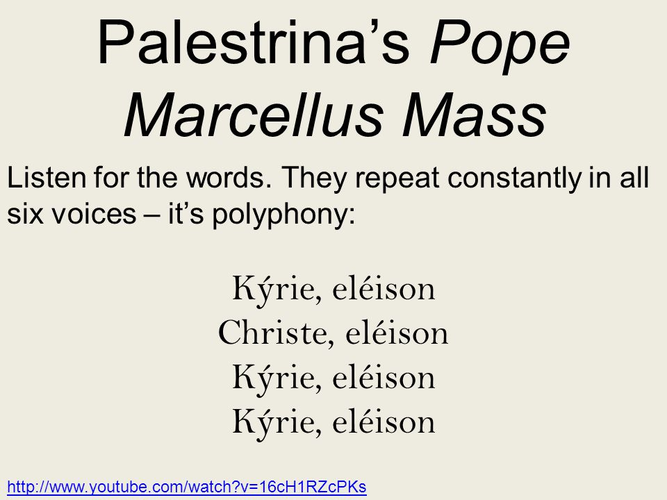 Palestrina's Pope Marcellus Mass Listen for the words. They repeat constantly in all six voices – it's polyphony: Kýrie, eléison Christe, eléison Kýri