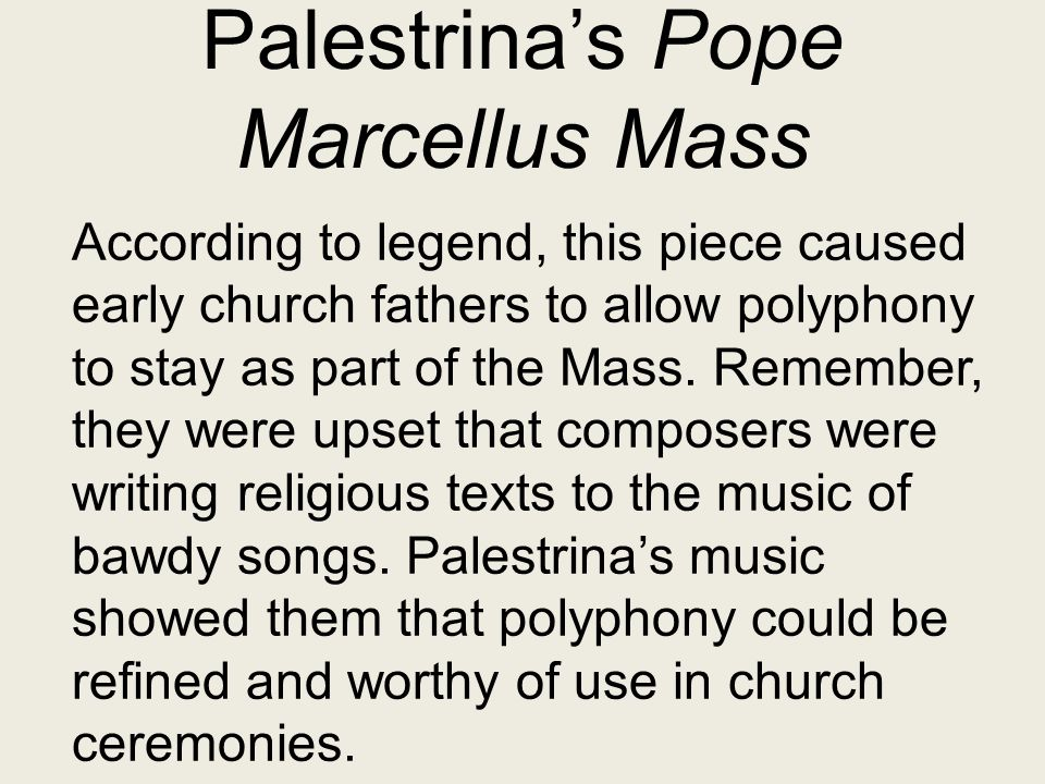 Palestrina's Pope Marcellus Mass According to legend, this piece caused early church fathers to allow polyphony to stay as part of the Mass. Remember,