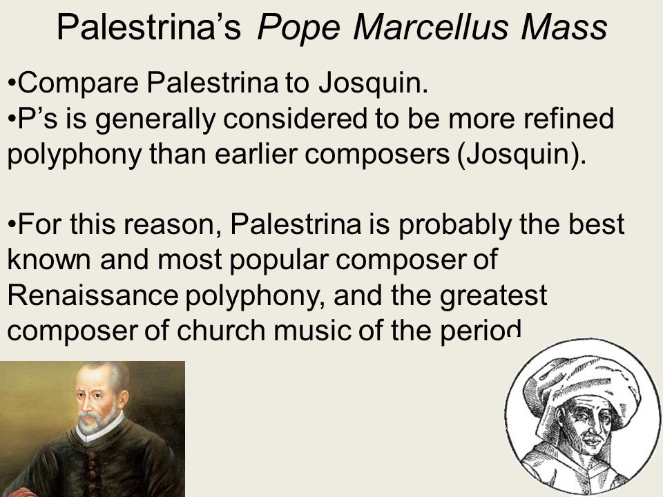 Palestrina's Pope Marcellus Mass Compare Palestrina to Josquin. P's is generally considered to be more refined polyphony than earlier composers (Josqu