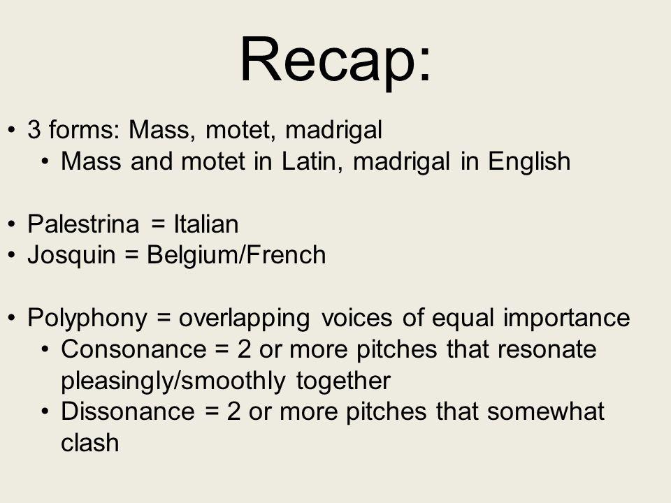Recap: 3 forms: Mass, motet, madrigal Mass and motet in Latin, madrigal in English Palestrina = Italian Josquin = Belgium/French Polyphony = overlappi