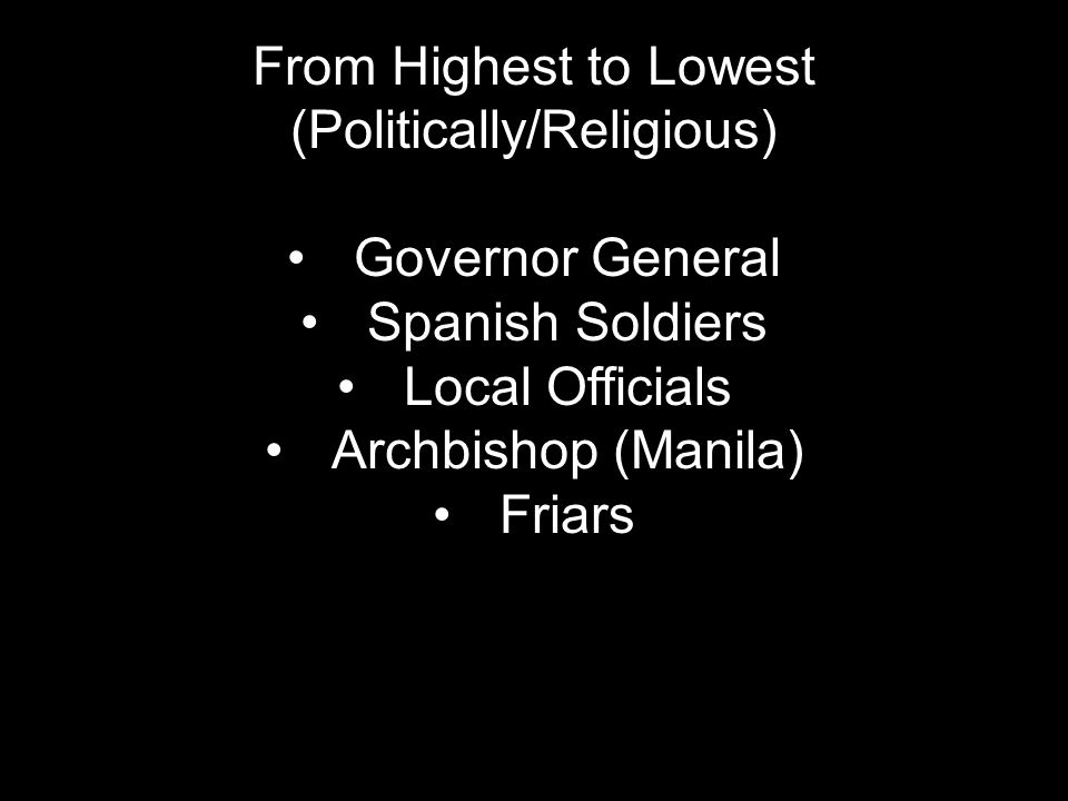 From Highest to Lowest (Politically/Religious) Governor General Spanish Soldiers Local Officials Archbishop (Manila) Friars