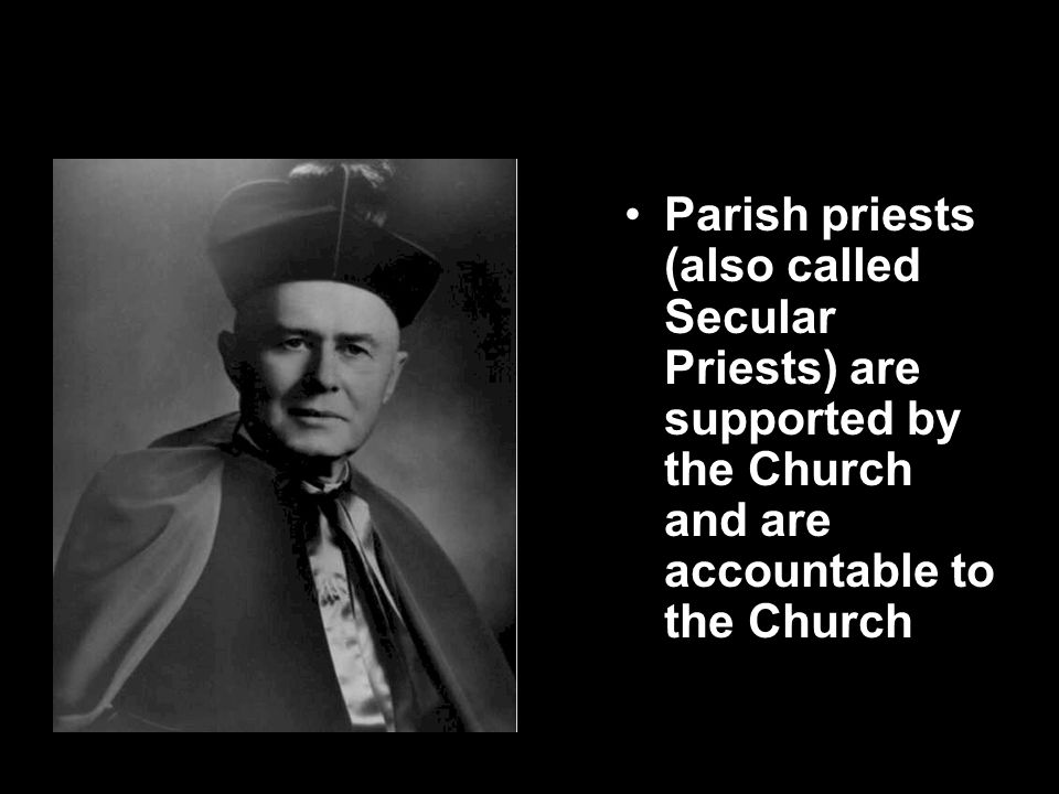 Secular Priests Parish priests (also called Secular Priests) are supported by the Church and are accountable to the Church