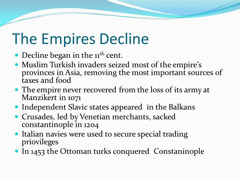 The Empires Decline Decline began in the 11 th cent. Muslim Turkish invaders seized most of the empire's provinces in Asia, removing the most importan