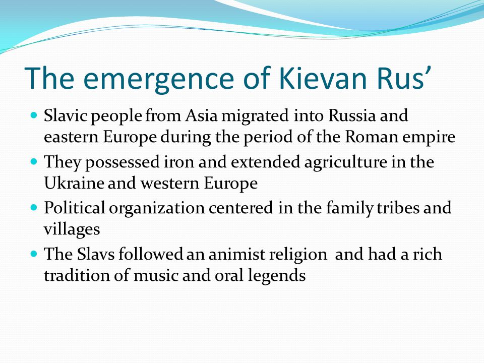 The emergence of Kievan Rus' Slavic people from Asia migrated into Russia and eastern Europe during the period of the Roman empire They possessed iron