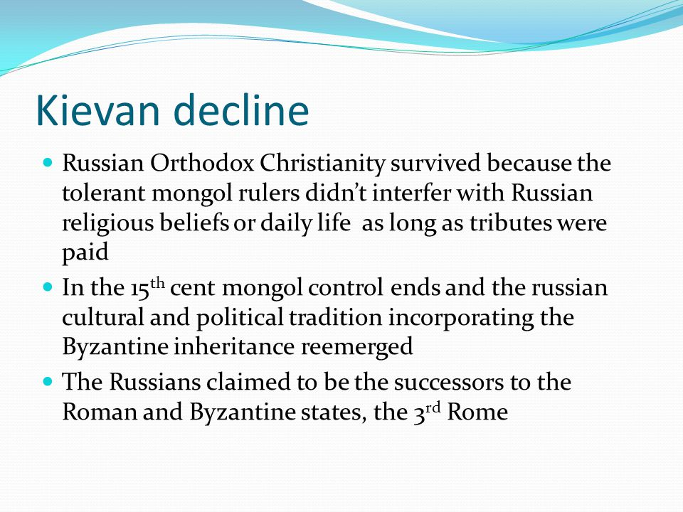 Kievan decline Russian Orthodox Christianity survived because the tolerant mongol rulers didn't interfer with Russian religious beliefs or daily life